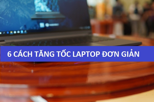 6 Cách Tăng Tốc Laptop Đơn Giản Mà Hiệu Quả